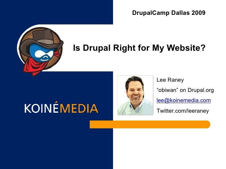 "Is Drupal Right for My Website? DrupalCamp Dallas 2009 Lee Raney "" obiwan"" on Drupal.org [email_address] Twitter.com/leera..."