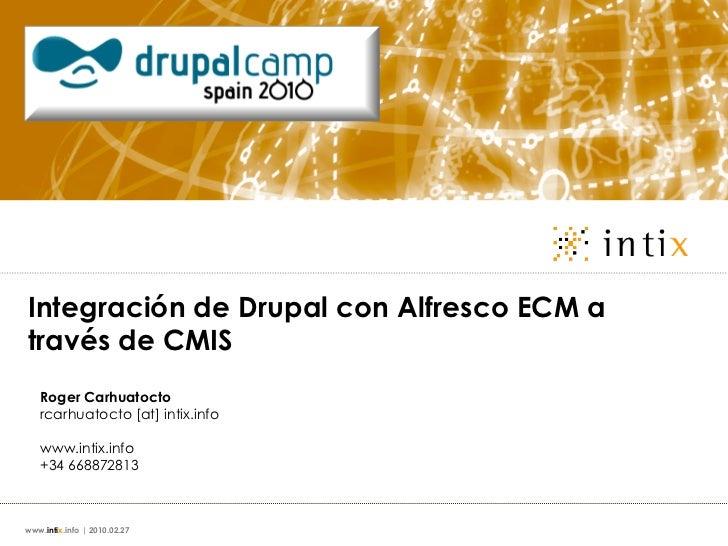 Integración de Drupal con Alfresco ECM através de CMIS   Roger Carhuatocto   rcarhuatocto [at] intix.info   www.intix.info...