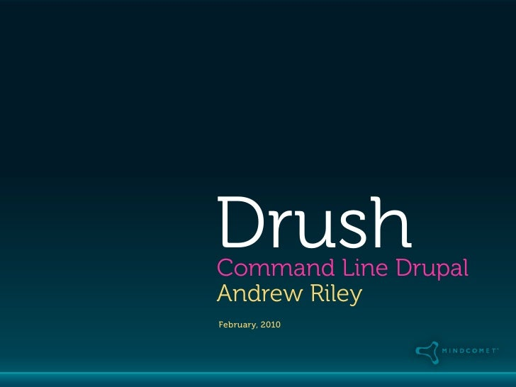 Drush Command Line Drupal Andrew Riley February, 2010