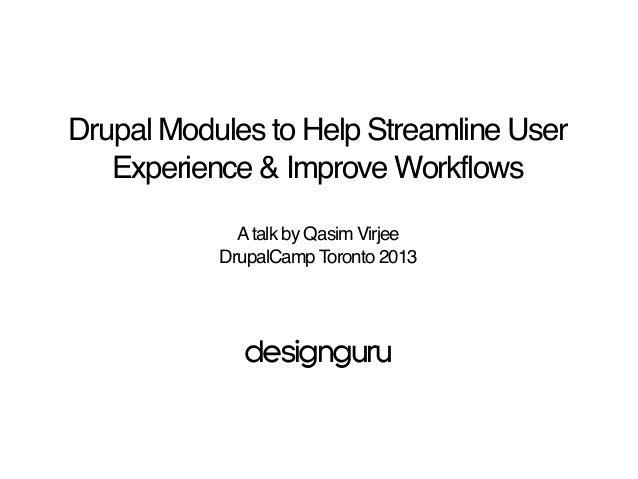 Drupal Modules to Help Streamline User Experience & Improve Workflows Atalk by Qasim Virjee DrupalCamp Toronto 2013 design...