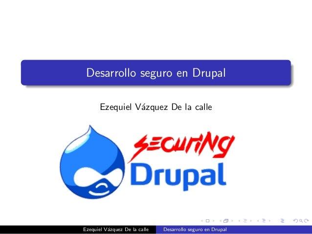 Desarrollo seguro en Drupal Ezequiel V´zquez De la calle a  Ezequiel V´zquez De la calle a  Desarrollo seguro en Drupal