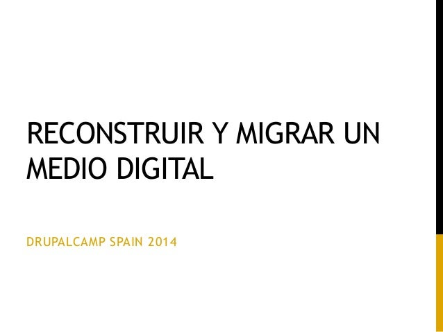 RECONSTRUIR Y MIGRAR UN MEDIO DIGITAL DRUPALCAMP SPAIN 2014