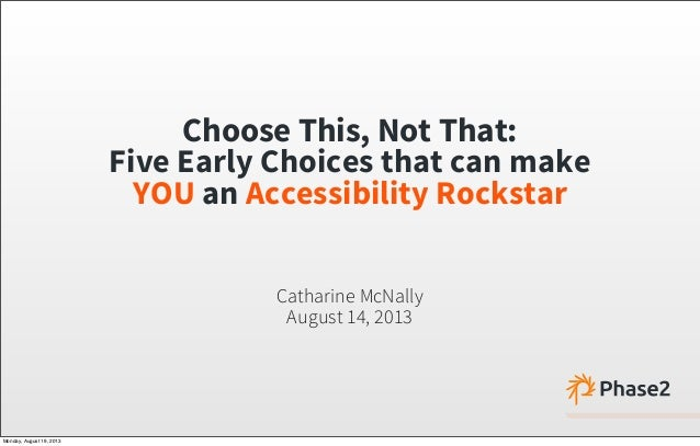 Choose This, Not That: Five Early Choices that can make YOU an Accessibility Rockstar Catharine McNally August 14, 2013 Mo...