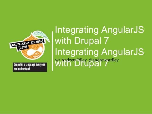 Integrating AngularJS with Drupal 7 Integrating AngularJS w/ Andrew Riley @andrewmriley with Drupal 7