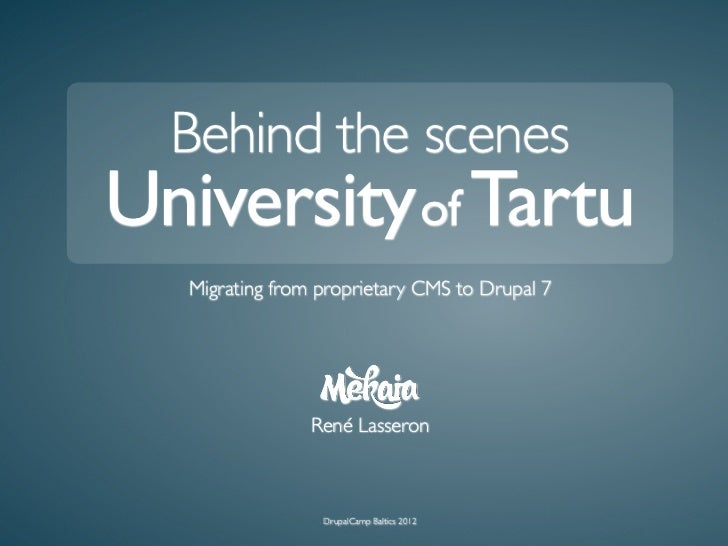 Behind the scenesUniversity of Tartu   Migrating from proprietary CMS to Drupal 7                 René Lasseron           ...