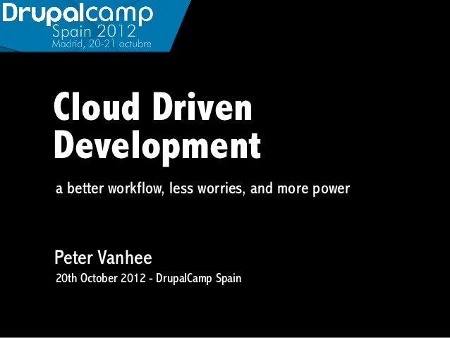 Cloud DrivenDevelopmenta better workflow, less worries, and more powerPeter Vanhee20th October 2012 - DrupalCamp Spain