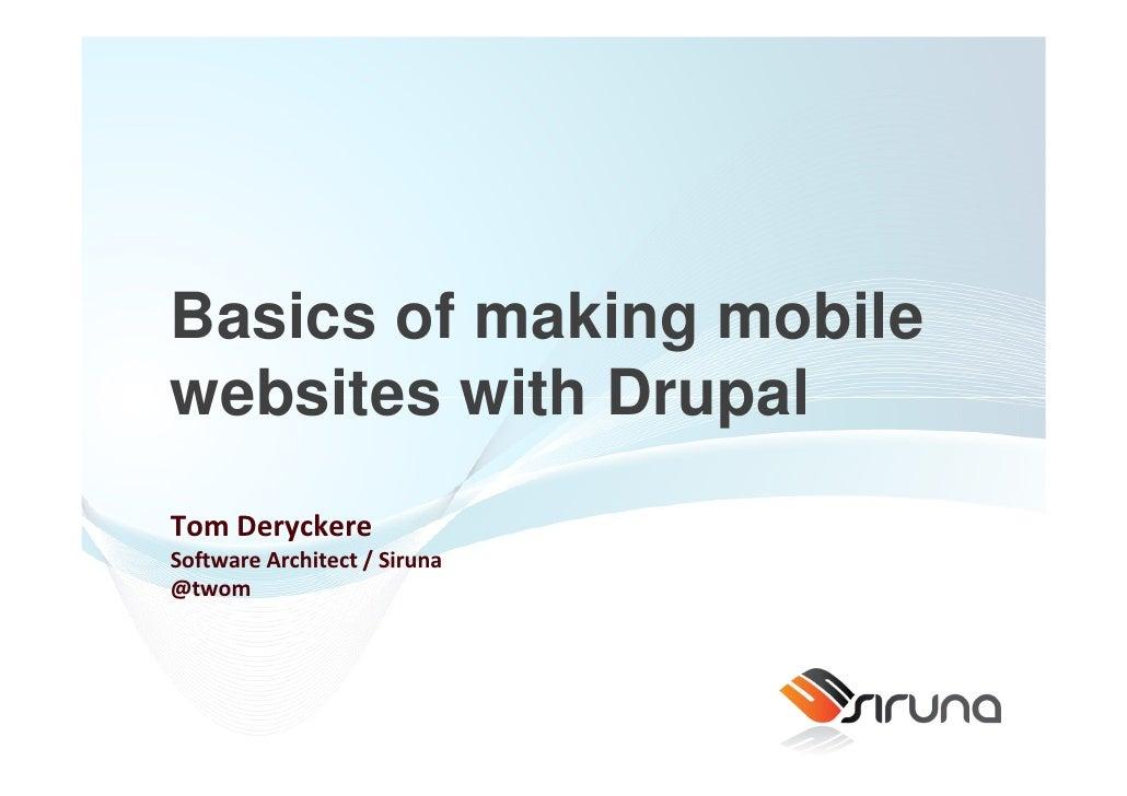 Basics of making mobile websites with Drupal Tom Deryckere Software Architect / Siruna @twom