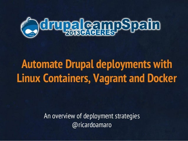 Automate Drupal deployments with Linux Containers, Vagrant and Docker An overview of deployment strategies @ricardoamaro