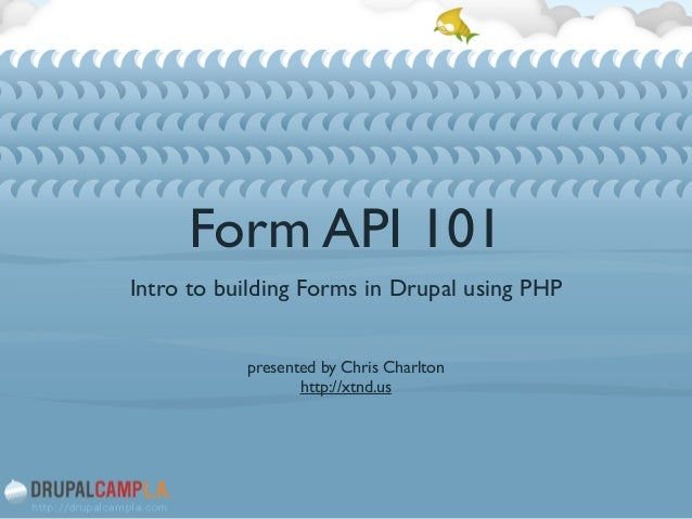 Form API 101 Intro to building Forms in Drupal using PHP  ! ! presented by Chris Charlton  http://xtnd.us