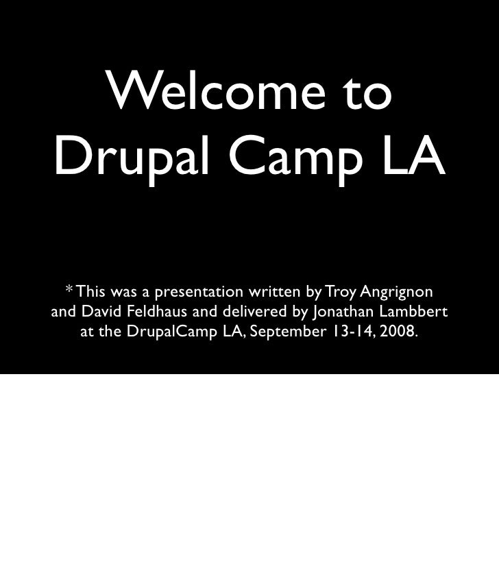 Welcome to Drupal Camp LA    * This was a presentation written by Troy Angrignon and David Feldhaus and delivered by Jonat...