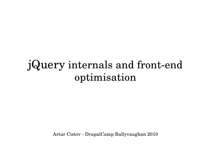 jQuery internals and front­end              optimisation         Artur Cistov ­ DrupalCamp Ballyvaughan 2010