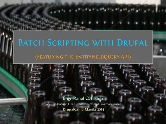 Batch Scripting with Drupal (Featuring the EntityFieldQuery API) Engr.Ranel O.Padon DrupalCamp Manila 2014 ranel.padon@gma...