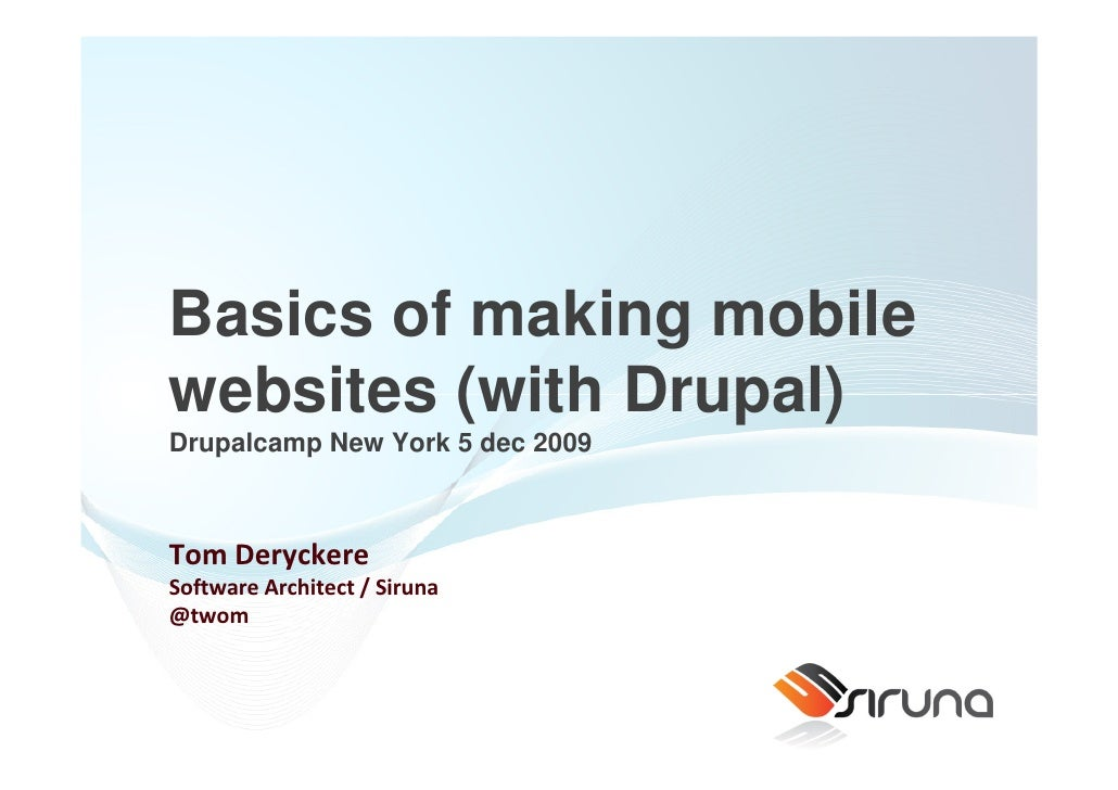 Basics of making mobile websites (with Drupal) Drupalcamp New York 5 dec 2009    Tom Deryckere Software Architect / Siruna...