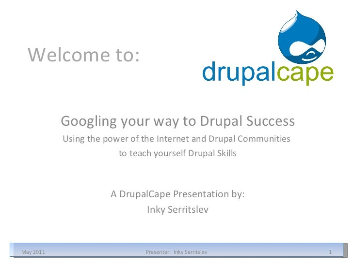 Welcome to: Googling your way to Drupal Success Using the power of the Internet and Drupal Communities  to teach yourself ...