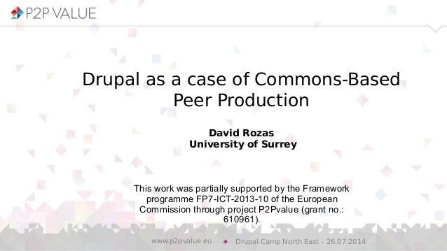 Drupal as a case of Commons-Based Peer Production David Rozas University of Surrey Drupal Camp North East – 26.07.2014www....