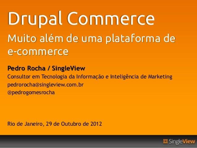 Drupal CommerceMuito além de uma plataforma dee-commercePedro Rocha / SingleViewConsultor em Tecnologia da Informação e In...