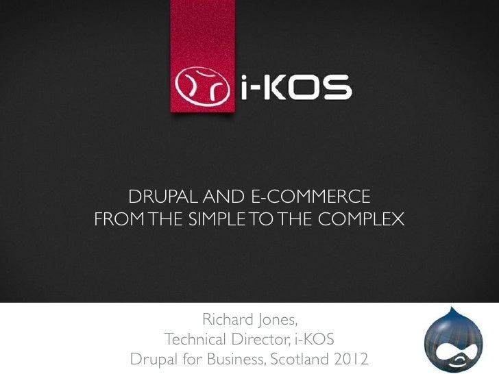 DRUPAL AND E-COMMERCEFROM THE SIMPLE TO THE COMPLEX             Richard Jones,       Technical Director, i-KOS   Drupal fo...