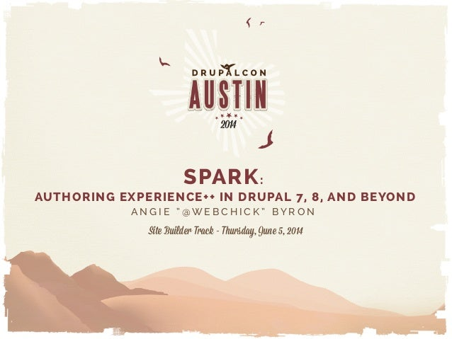 """SPARK: AUTHORING EXPERIENCE++ IN DRUPAL 7, 8, AND BEYOND A N G I E """" @ W E B C H I C K """" B Y R O N Site Builder Track - Th..."""