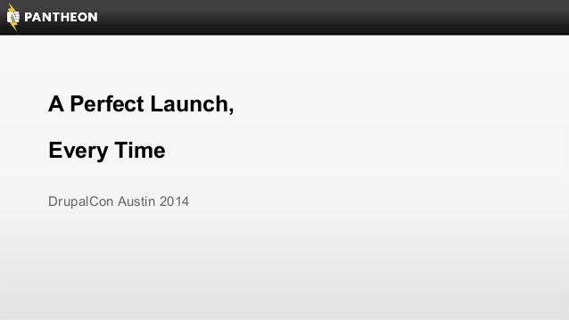 A Perfect Launch, Every Time DrupalCon Austin 2014