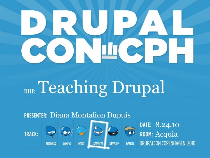 Teaching Drupal Diana Montalion Dupuis                          8.24.10                          Acquia