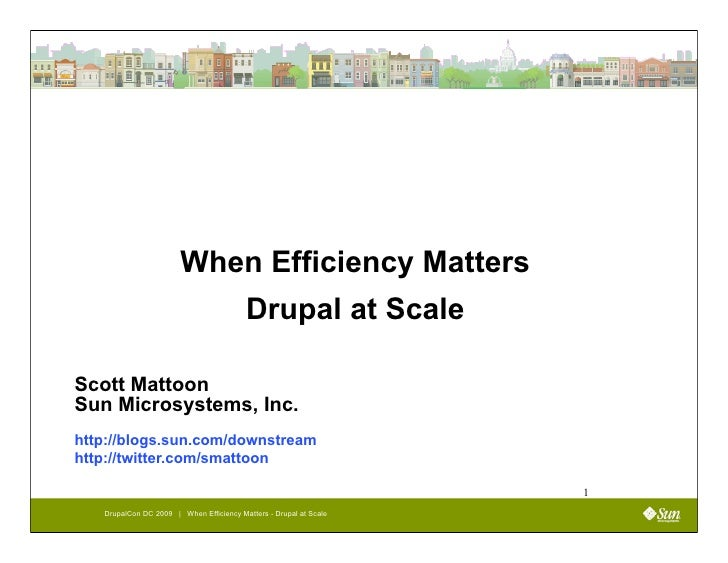 When Efficiency Matters                                          Drupal at Scale  Scott Mattoon Sun Microsystems, Inc. htt...