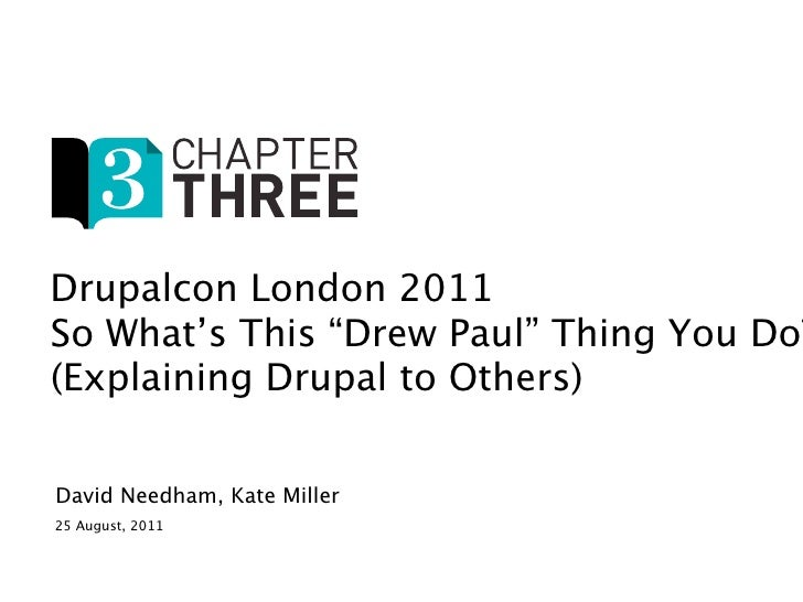 "Drupalcon London 2011So What's This ""Drew Paul"" Thing You Do?(Explaining Drupal to Others)David Needham, Kate Miller25 Aug..."
