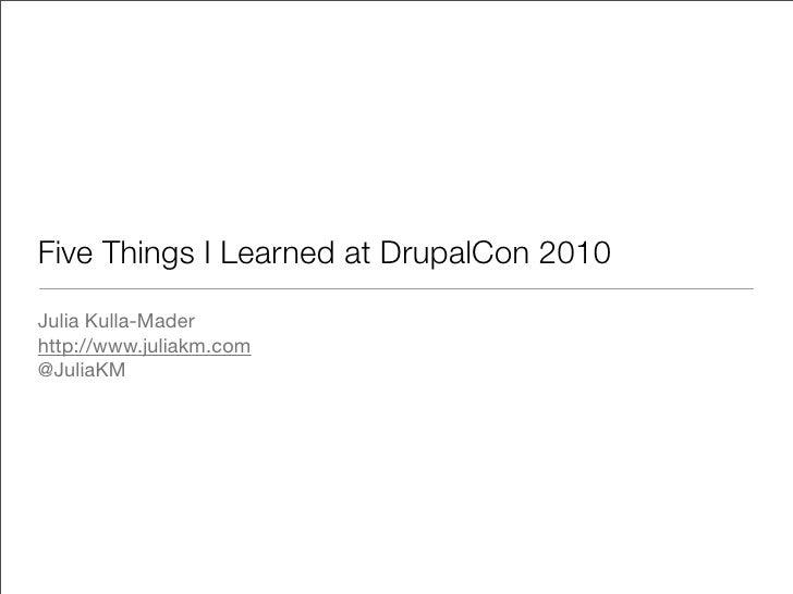 Five Things I Learned at DrupalCon 2010 Julia Kulla-Mader http://www.juliakm.com @JuliaKM