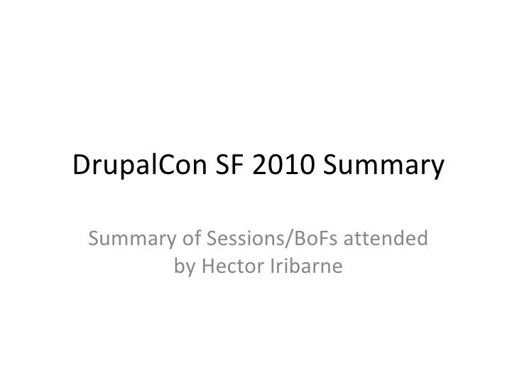 DrupalCon SF 2010 Summary Summary of Sessions/BoFs attended by Hector Iribarne