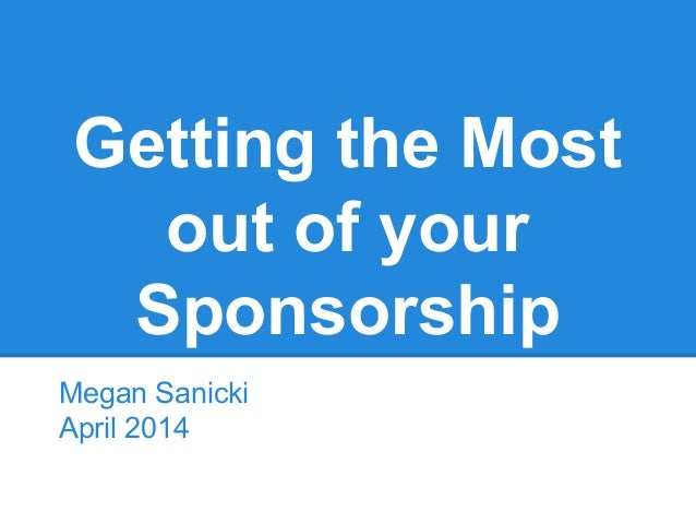 Getting the Most out of your Sponsorship Megan Sanicki April 2014