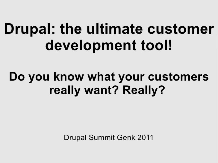 Drupal: the ultimate customer development tool! Do you know what your customers really want? Really?  Drupal Summit Genk 2...