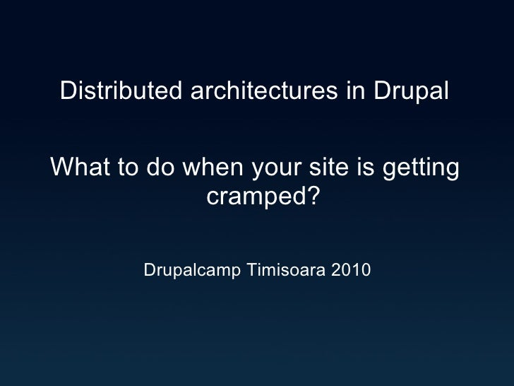 Distributed architectures in Drupal What to do when your site is getting cramped? Drupalcamp Timisoara 2010