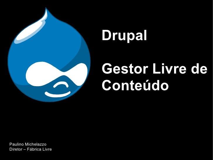 Drupal                            Gestor Livre de                           Conteúdo   Paulino Michelazzo Diretor – Fábric...