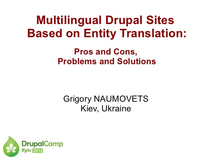 Multilingual Drupal SitesBased on Entity Translation:        Pros and Cons,     Problems and Solutions      Grigory NAUMOV...