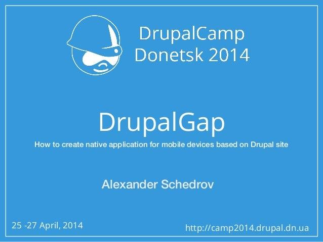 25 -27 April, 2014 http://camp2014.drupal.dn.ua DrupalGap Alexander Schedrov How to create native application for mobile d...