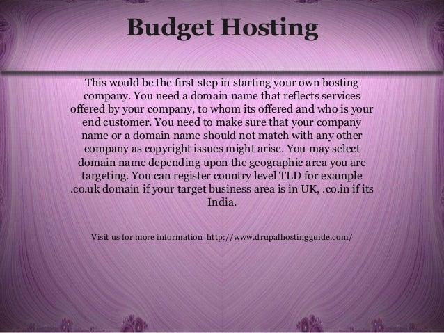 Budget Hosting This would be the first step in starting your own hosting company. You need a domain name that reflects ser...