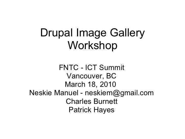 Drupal Image Gallery Workshop FNTC - ICT Summit Vancouver, BC March 18, 2010  Neskie Manuel - neskiem@gmail.com Charles Bu...