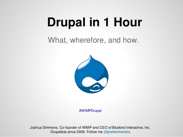 Drupal in 1 Hour          What, wherefore, and how.                             #WIMPDrupalJoshua Simmons, Co-founder of W...