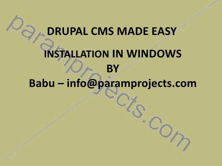 DRUPAL CMS MADE EASY<br />INSTALLATIONIN WINDOWSBYBabu – info@paramprojects.com<br />