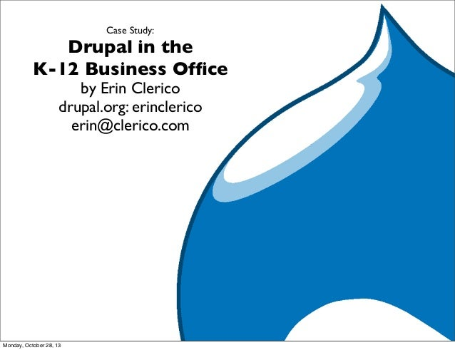 Case Study:  Drupal in the K-12 Business Office by Erin Clerico drupal.org: erinclerico erin@clerico.com  Monday, October 2...