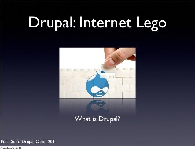 Drupal: Internet Lego What is Drupal? Penn State Drupal Camp 2011 Tuesday, July 2, 13