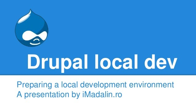 Drupal local dev Preparing a local development environment A presentation by iMadalin.ro