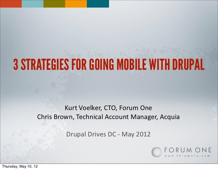 3 STRATEGIES FOR GOING MOBILE WITH DRUPAL                               Kurt	  Voelker,	  CTO,	  Forum	  One              ...