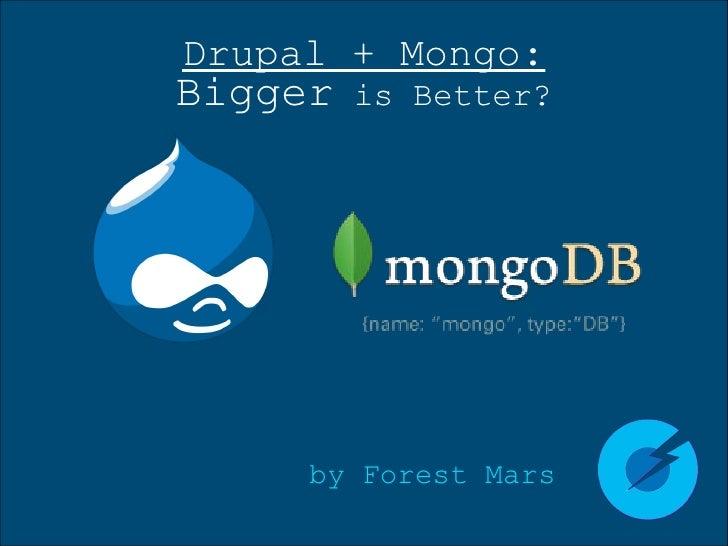Drupal + Mongo: Bigger  is Better? <ul><li>by Forest Mars </li></ul>