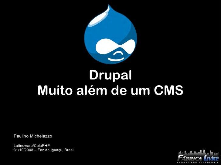 Drupal              Muito além de um CMS   Paulino Michelazzo  Latinoware/ColaPHP 31/10/2008 – Foz do Iguaçu, Brasil