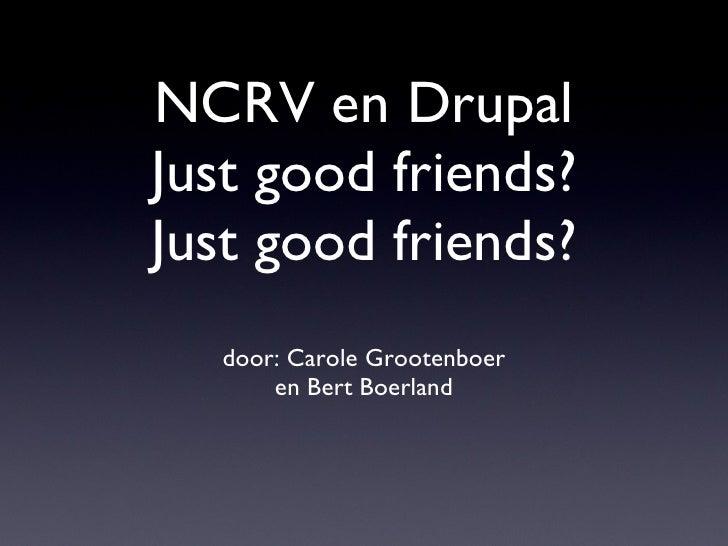 NCRV en Drupal Just good friends? Just good friends? <ul><li>door: Carole Grootenboer </li></ul><ul><li>en Bert Boerland <...
