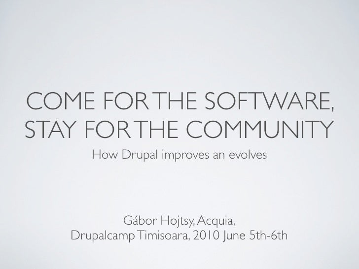 COME FOR THE SOFTWARE, STAY FOR THE COMMUNITY       How Drupal improves an evolves               Gábor Hojtsy, Acquia,    ...