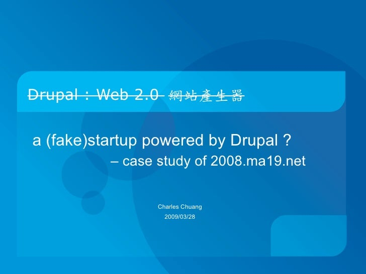 Drupal : Web 2.0 網站產生器   a (fake)startup powered by Drupal ?           – case study of 2008.ma19.net                    Ch...