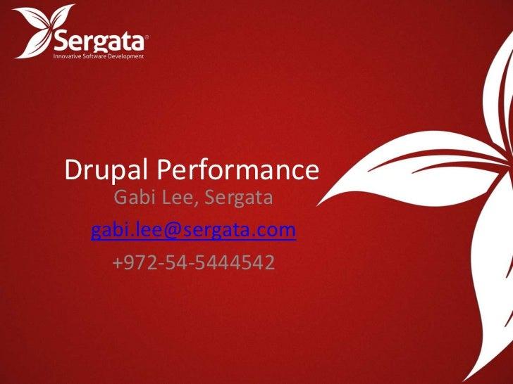 Drupal Performance   Gabi Lee, Sergata gabi.lee@sergata.com   +972-54-5444542