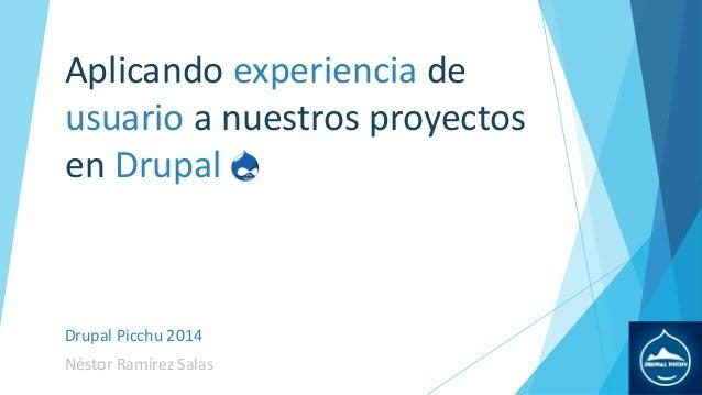 Aplicando experiencia de usuario a nuestros proyectos en Drupal  Drupal Picchu 2014 Néstor Ramírez Salas