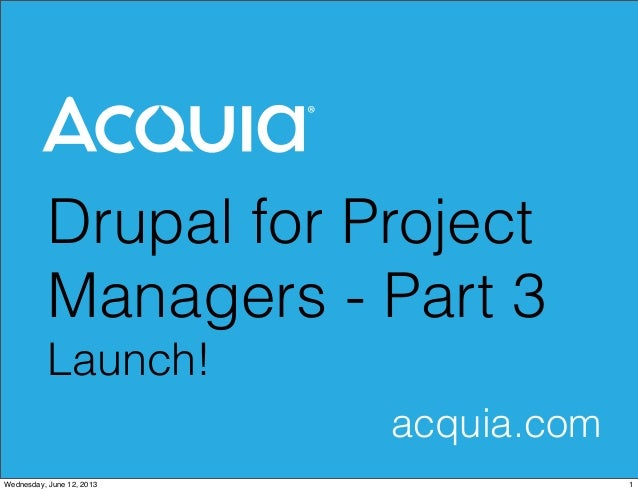 Drupal for ProjectManagers - Part 3Launch!acquia.com1Wednesday, June 12, 2013